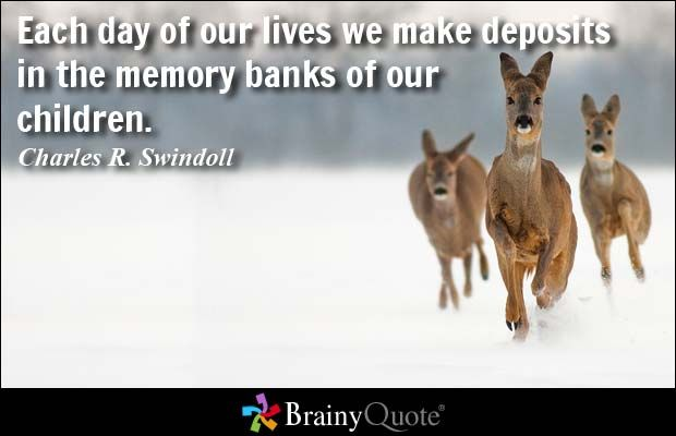 Each day of our lives we make deposits in the memory banks of our children. - Charles R. Swindoll