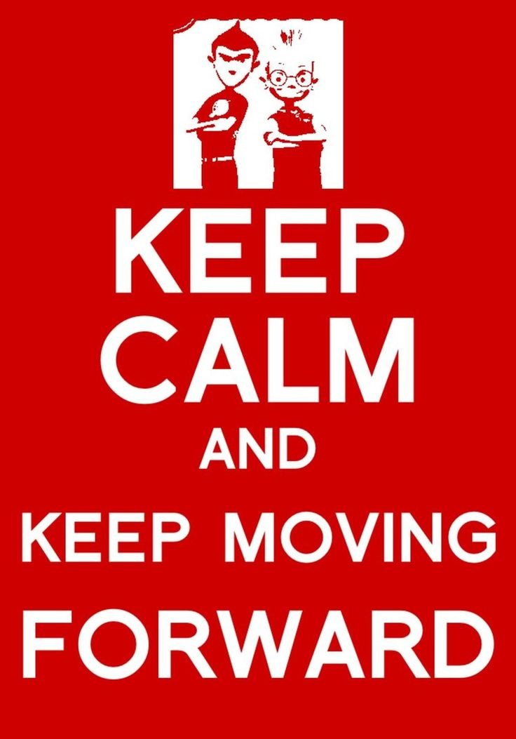 Keep Calm and Keep Moving Forward. Meet the Robinsons ( Justin & I's favorite movie and means more to us now than ever)