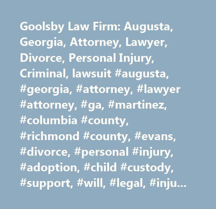 Goolsby Law Firm: Augusta, Georgia, Attorney, Lawyer, Divorce, Personal Injury, Criminal, lawsuit #augusta, #georgia, #attorney, #lawyer #attorney, #ga, #martinez, #columbia #county, #richmond #county, #evans, #divorce, #personal #injury, #adoption, #child #custody, #support, #will, #legal, #injury, #accident, #malpractice, #law, #firm, #personal, #injury, #pi, #litigation, #auto, #medical, #motorcycle, #class, #action, #suit, #wrongful, #employment, #employee, #discrimination, #rights…