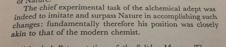 """""""The chief experimental task of the alchemical adept was indeed to imitate and surpass Nature in accomplishing such changes: fundamentally therefore his position was closely akin to that of a modern chemist."""" p 19"""