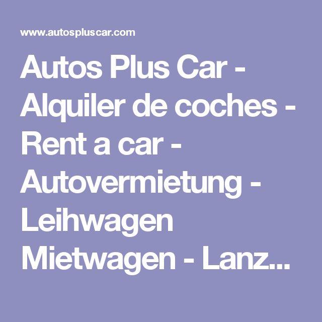 Autos Plus Car - Alquiler de coches - Rent a car - Autovermietung - Leihwagen Mietwagen - Lanzarote, Fuerteventura, Gran Canaria, Teneriffe, La Palma, La Gomera