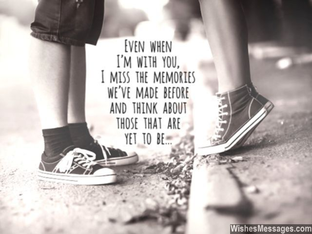Even when I'm with you, I miss the memories we've made before and think about those that are yet to be... via WishesMessages.com