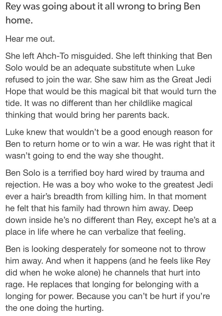 Think about this: Han and Leia gave Ben to Luke when he was FIVE years old. As soon as they saw his powers manifesting in a great way. He felt rejected and abandoned, probably scared. He spends ten years with Luke, and wakes up in the middle of the night with Luke contemplating killing him (will forever call bullshit on). He feels completely abandoned. And then there's Snoke he loves his darkness and power and takes him in. This is why he gravitated toward Rey. She sees passed the power…