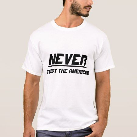 Never trust the American T-Shirt - click to get yours right now!