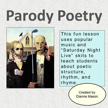 $ A fun lesson on parody poetry for secondary or college. Includes a 26-slide Power Point presentation, step-by-step plan using popular comedians and music to introduce parody to students, links to numerous examples, a worksheet to help students create a parody of their own or for use in creating a whole class parody, vocabulary list, rubric for grading students' parodies, and quiz on poetic devices (with answer key.