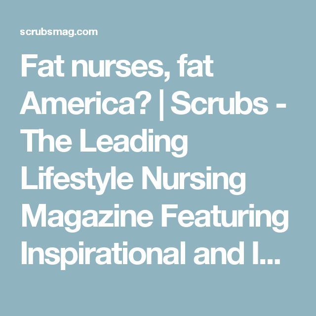 Fat nurses, fat America? | Scrubs - The Leading Lifestyle Nursing Magazine Featuring Inspirational and Informational Nursing Articles