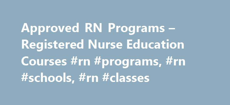 Approved RN Programs – Registered Nurse Education Courses #rn #programs, #rn #schools, #rn #classes http://free.nef2.com/approved-rn-programs-registered-nurse-education-courses-rn-programs-rn-schools-rn-classes/  # RN Programs RN Diploma / Certificate Programs Our registered nursing (RN) school catalog includes all state-approved accredited RN programs. If you notice a program that is not on our list that you would like to suggest that we add please send an email with the school name and…