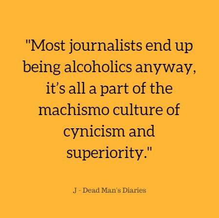 journalist, journalism, alcoholic, alcoholism, machismo, culture, cynicism, superiority, #deadmansdiaries life quote, quote