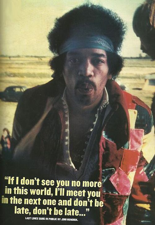 Jimi Hendrix (last lines sang in public by Jimi. Wow, that gives me the chills!)