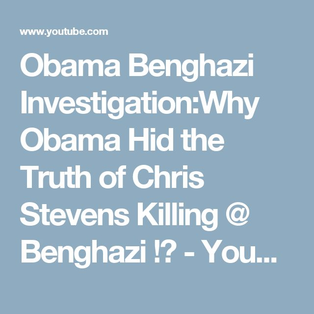 Obama Benghazi Investigation:Why Obama Hid the Truth of Chris Stevens Killing @ Benghazi !? - YouTube