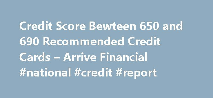 Credit Score Bewteen 650 and 690 Recommended Credit Cards – Arrive Financial #national #credit #report http://credit-loan.remmont.com/credit-score-bewteen-650-and-690-recommended-credit-cards-arrive-financial-national-credit-report/  #free credit score no credit card # Credit Score Bewteen 650 and 690 Recommended Credit Cards Credit scores (also known as FICO scores) of 650, 660, 670, 680, and 690 fall in the range of average to slightly above average/good. The best credit cards and lowest…