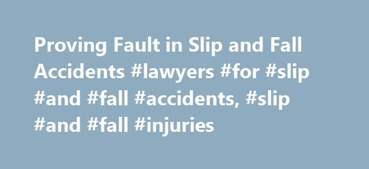 Proving Fault in Slip and Fall Accidents #lawyers #for #slip #and #fall #accidents, #slip #and #fall #injuries http://gambia.nef2.com/proving-fault-in-slip-and-fall-accidents-lawyers-for-slip-and-fall-accidents-slip-and-fall-injuries/  # Proving Fault in Slip and Fall Accidents It is sometimes difficult to prove who is at fault for slip and fall accidents. Thousands of people each year are injured, many seriously, from slipping and falling on a floor, stairs, or other surface that has become…
