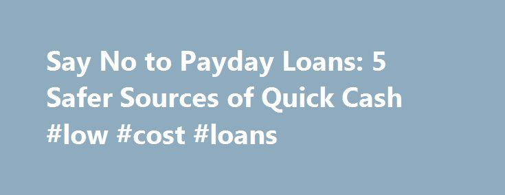 Say No to Payday Loans: 5 Safer Sources of Quick Cash #low #cost #loans http://loans.remmont.com/say-no-to-payday-loans-5-safer-sources-of-quick-cash-low-cost-loans/  #quick payday loans # Say No to Payday Loans: 5 Safer Sources of Quick Cash Don't let it get away! Keep track of the stocks that matter to you. Help yourself with the Fool's FREE and easy new watchlist service today. When consumers with poor credit and little savings need cash in a hurry, payday […]The post Say No to Payday…