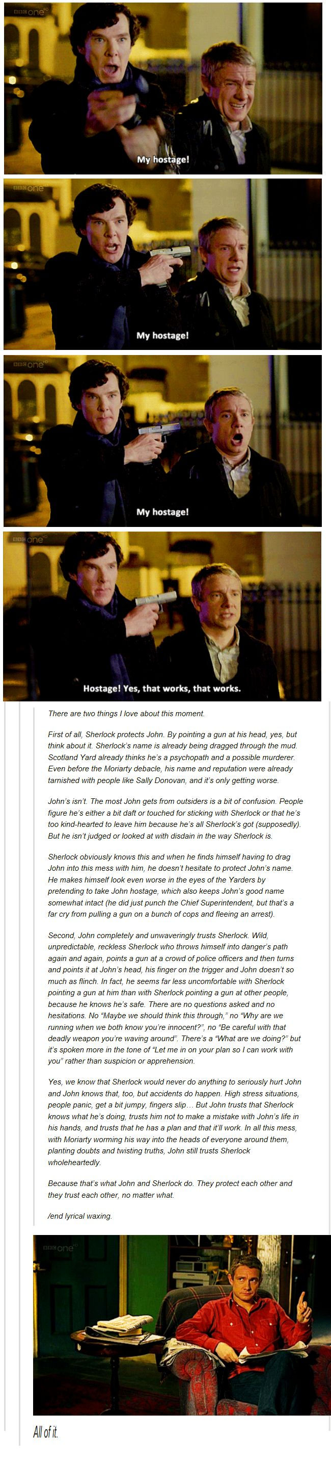 """""""It only takes a moment, but watching John's face go from near panic (Sherlock took a gun and is pointing it at the police, some of which are still our friends/ he's snapped and I can barely watch), relief (he's not pointing it at them anymore/ its pointed at me, I can deal with this), realization (oh, he's got a plan), and finally that face that looks like he's popping over to Tesco's for milk. By the fourth pic there is not a shred of worry left in John's face, emotions reined in."""" :D"""