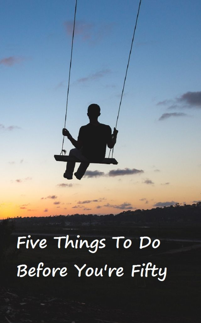 Five awesome things to do before you turn fifty.