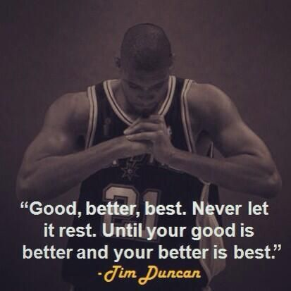 """Good, Better, Best.  Never Let it Rest. Until Your Good is Better and Your Better is Best."" [Source: Twitter Feed Trend = ""Tim Duncan""] Love the Spurs, Love Basketball, Love Our Fellow Adopted Fellow Texan, GO SPURS GO !!  ♥"