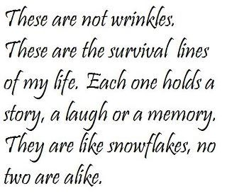 """""""These are not wrinkles. These are the survival lines of my life. Each one holds a story, a laugh or a memory. They are like snowflakes, no two are alike."""""""