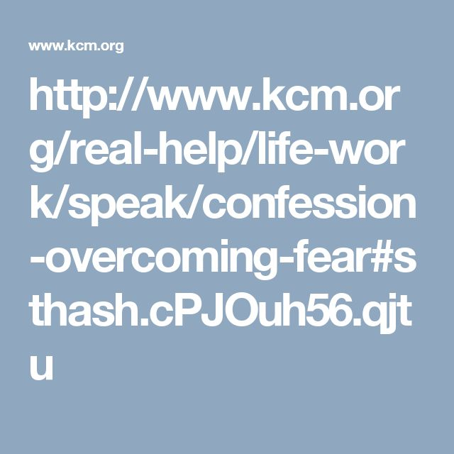 http://www.kcm.org/real-help/life-work/speak/confession-overcoming-fear#sthash.cPJOuh56.qjtu