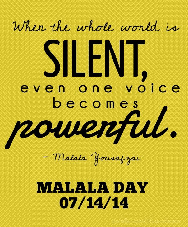 When the whole world is silent, even one voice becomes powerful. - malala yousafzai malala day 07/14/14 - Created with PixTeller