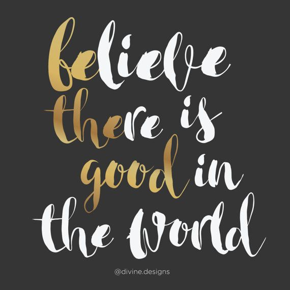 Believe there is good in the world - Printable Quotes - BE THE GOOD…