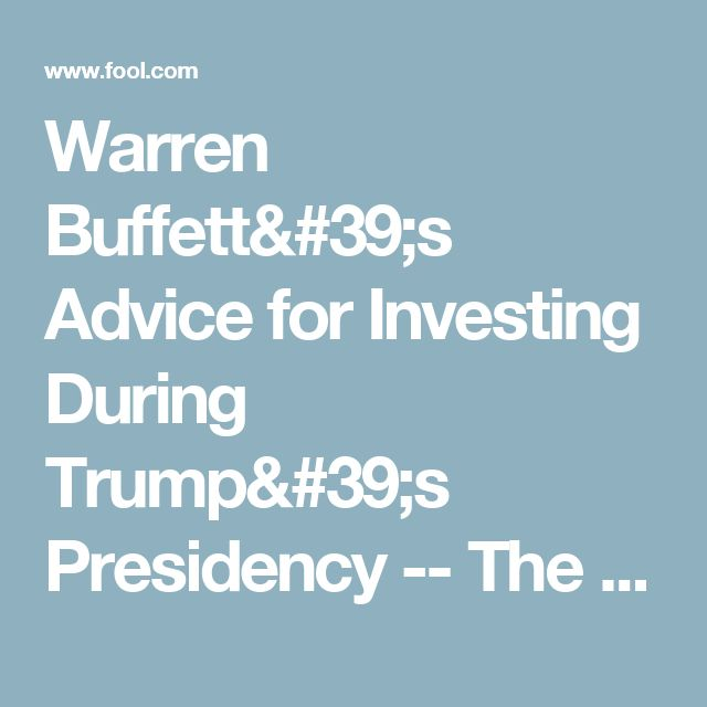 Warren Buffett's Advice for Investing During Trump's Presidency -- The Motley Fool