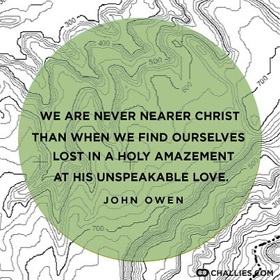 """We are never nearer Christ than when we find ourselves lost in a holy amazement at His unspeakable love."" (John Owen)"