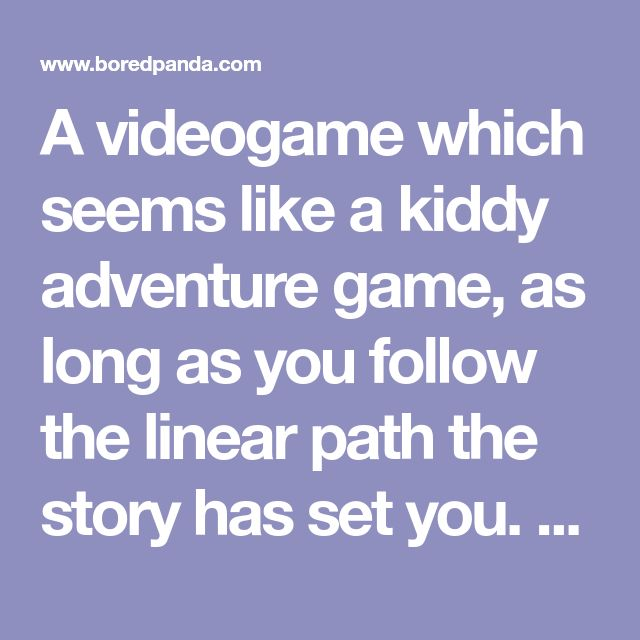 A videogame which seems like a kiddy adventure game, as long as you follow the linear path the story has set you. The more you deviate from the main storyline path, the more unsettling, creepy, and horrific the game gets.      20+ Times People Had Genius Ideas That Are So Crazy They Might Actually Work