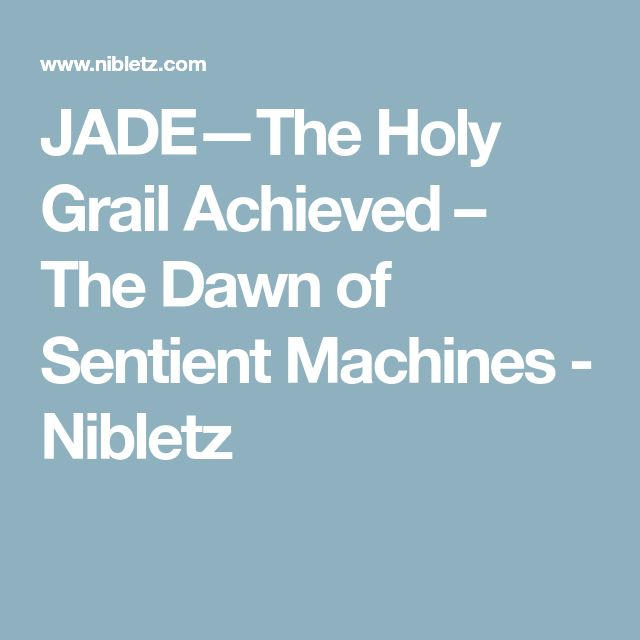 JADE—The Holy Grail Achieved – The Dawn of Sentient Machines - Nibletz