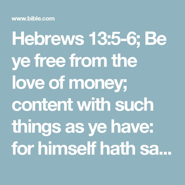 Hebrews 13:5-6; Be ye free from the love of money; content with such things as ye have: for himself hath said, I will in no wise fail thee, neither will I in any wise forsake thee. So that with good courage we say,