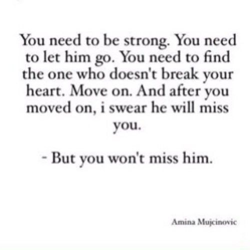 """""""You need to be strong. You need to let him go. You need to find the one who doesn't break your heart. Move on. And after you moved on, I swear he will miss you. But you won't miss him."""""""