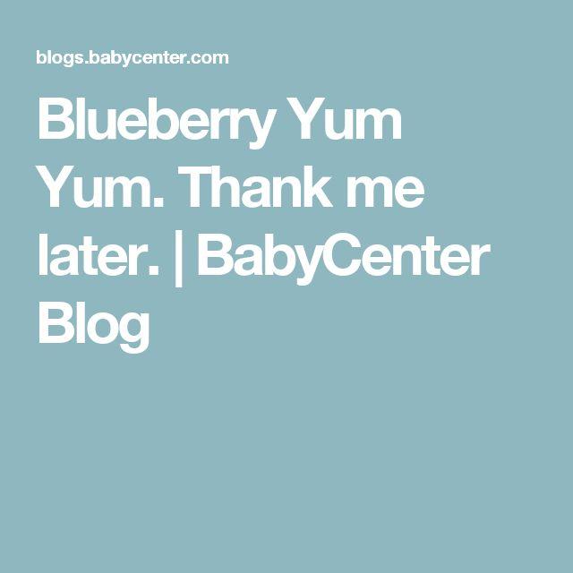 Blueberry Yum Yum. Thank me later. | BabyCenter Blog
