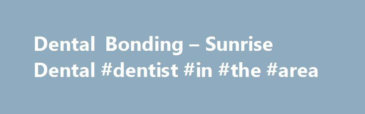 Dental Bonding – Sunrise Dental #dentist #in #the #area  #teeth bonding # Dental Bonding Tooth bonding or dental bonding uses a special tooth-colored resin which is applied to th