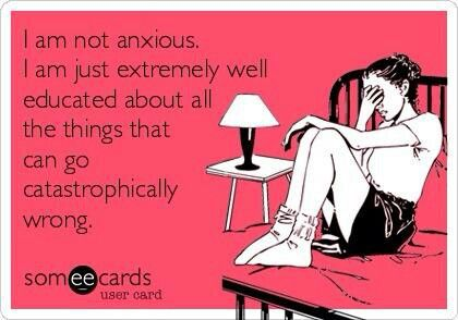 I am not anxious.  I am just extremely well educated about all the things that can go catastrophically wrong.