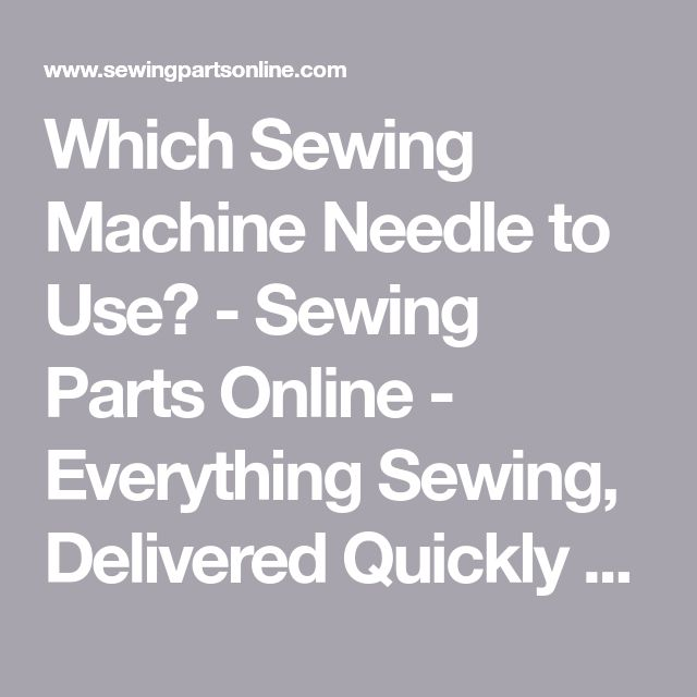 Which Sewing Machine Needle to Use? - Sewing Parts Online - Everything Sewing, Delivered Quickly To Your Door
