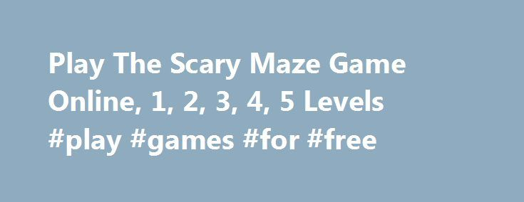Play The Scary Maze Game Online, 1, 2, 3, 4, 5 Levels #play #games #for #free http://game.remmont.com/play-the-scary-maze-game-online-1-2-3-4-5-levels-play-games-for-free/  Scary Maze Game About The Scary Maze Game and Instructions on How to Play What's so fascinating about this game? Everyone is talking about it, people share it on Facebook, tweeting about it, even replicating it in thousands of varieties… So what is it really about? It is really the hardest puzzle game in the…