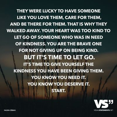 They were lucky to have someone like you love them, care for them, and be there for them. That is why they walked away. Your heart was too kind to let go of someone who was in need of kindness. You are the brave one for not giving up on being kind. But it's time to let go. It's time to go give yourself the kindness you have been giving them. You know you need it. You know you deserve it. Start.
