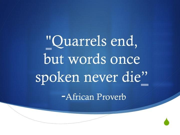 Quarrels end, but words once spoken never die ~ African proverb