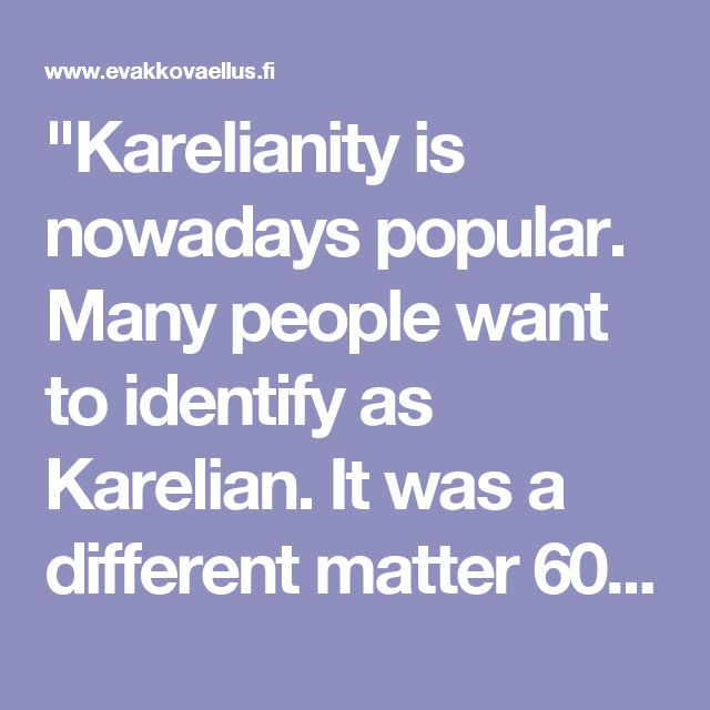 """""""Karelianity is nowadays popular. Many people want to identify as Karelian. It was a different matter 60 years ago when folks had to get evacuated with their brickabrack. We have been married across Finland and our blood has been diluted also to the other tribes. Almost everyone is one quarter or one eighth Kareli"""