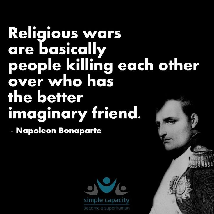 """""""Religious wars are basically people killing each other over who has the better imaginary friend"""" Napoleon Bonaparte - More at: http://quotespictures.net/22329/religious-wars-are-basically-people-killing-each-other-over-who-has-the-better-imaginary-friend-napoleon-bonaparte"""