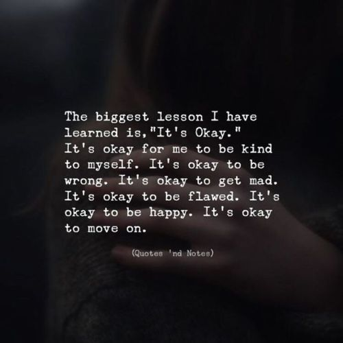 The biggest lesson I've learned is, It's okay. It's okay for me to be kind to myself. It's okay to be wrong. It's okay to get mad. It's okay to be flawed. It's okay to be happy. It's okay to move on. —via http://ift.tt/2eY7hg4