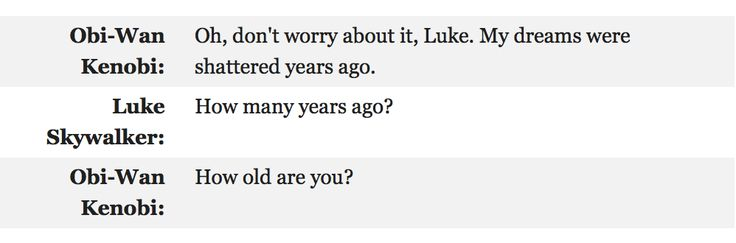 """""""Oh, don't worry about it Luke. My dreams were shattered years ago."""" """"How many years ago?"""" """"How old are you?"""" {Incorrect Star Wars Quotes}"""