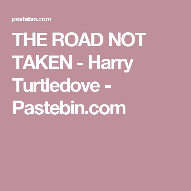 THE ROAD NOT TAKEN - Harry Turtledove - Pastebin.com