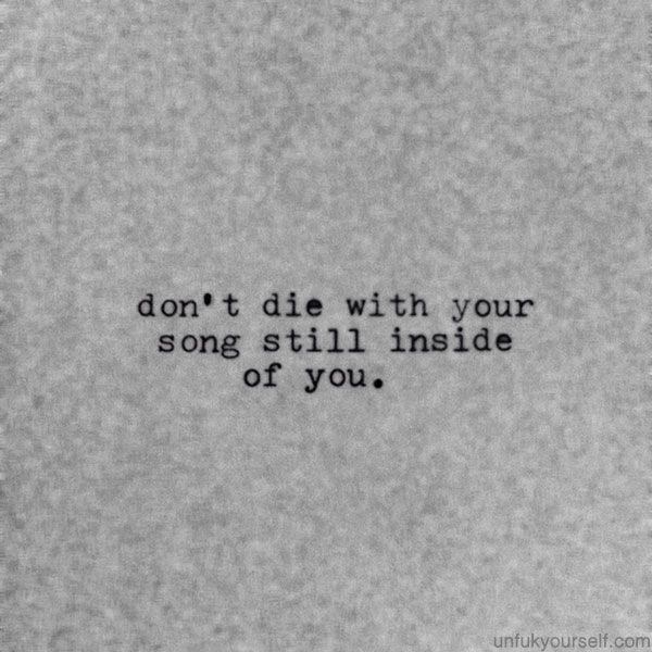 Don't die with your songs still inside of you.