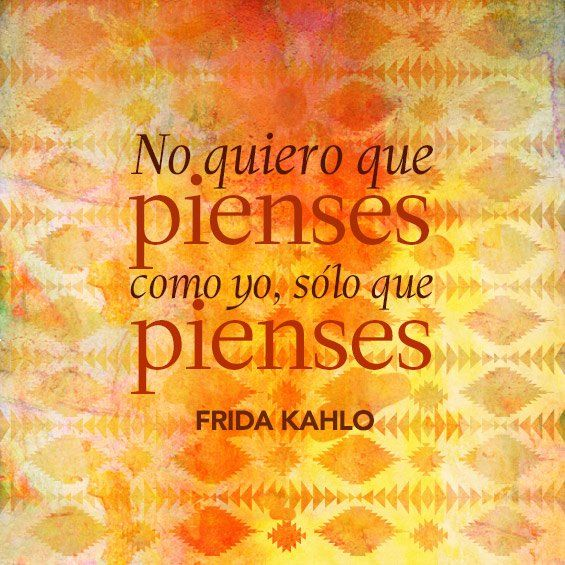 "Español: ""No quiero que pienses como yo, sólo que pienses.""  English: ""I don't want you to think like I do. I just want you to think.""  —Frida Kahlo"