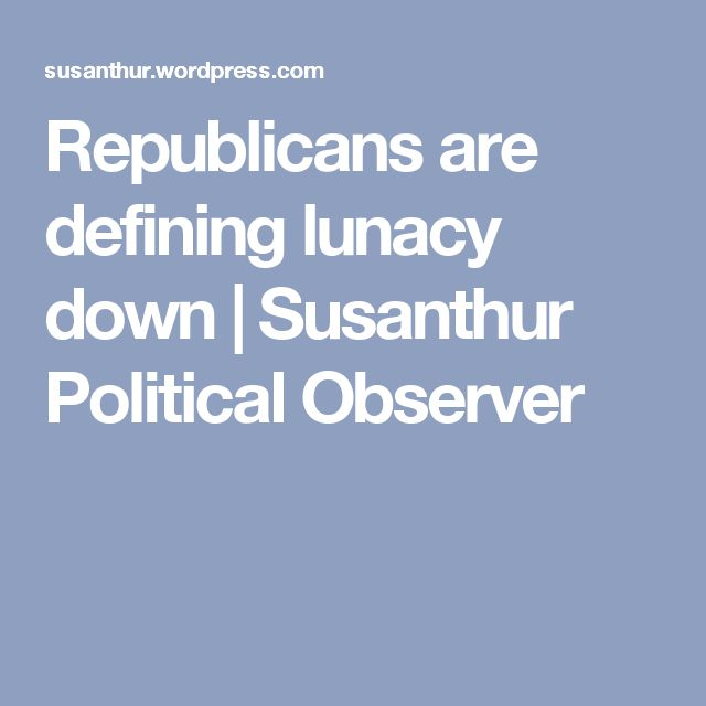 Republicans are defining lunacy down | Susanthur Political Observer