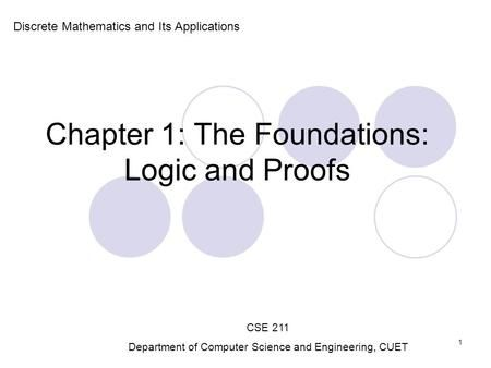 Chapter 1: The Foundations: Logic and Proofs Discrete Mathematics and Its Applications CSE 211 Department of Computer Science and Engineering, CUET 1.
