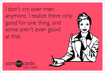 I don't cry over men anymore, I realize there only good for one thing, and some aren't even good at that.