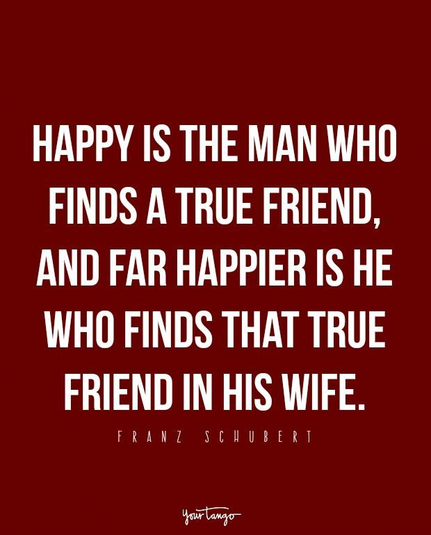 """Happy is the man who finds a true friend, and far happier is he who finds that true friend in his wife."" - Franz Schubert"
