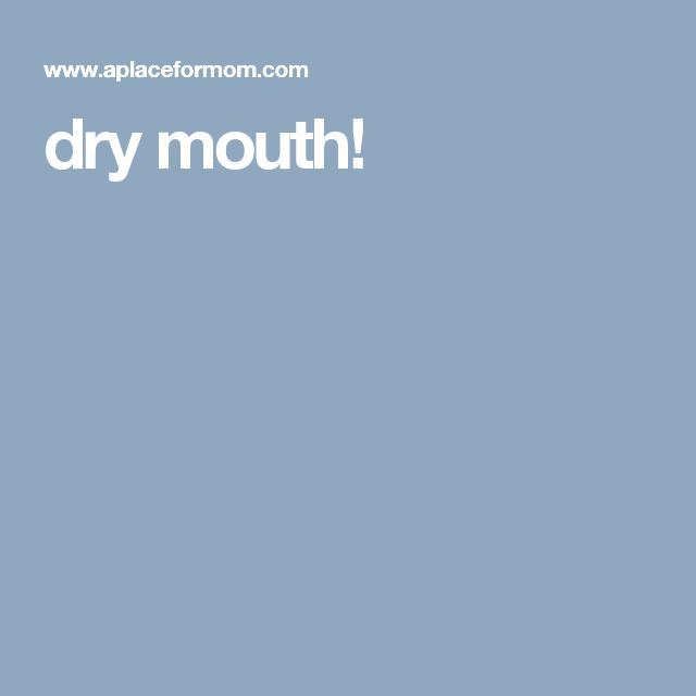 dry mouth!