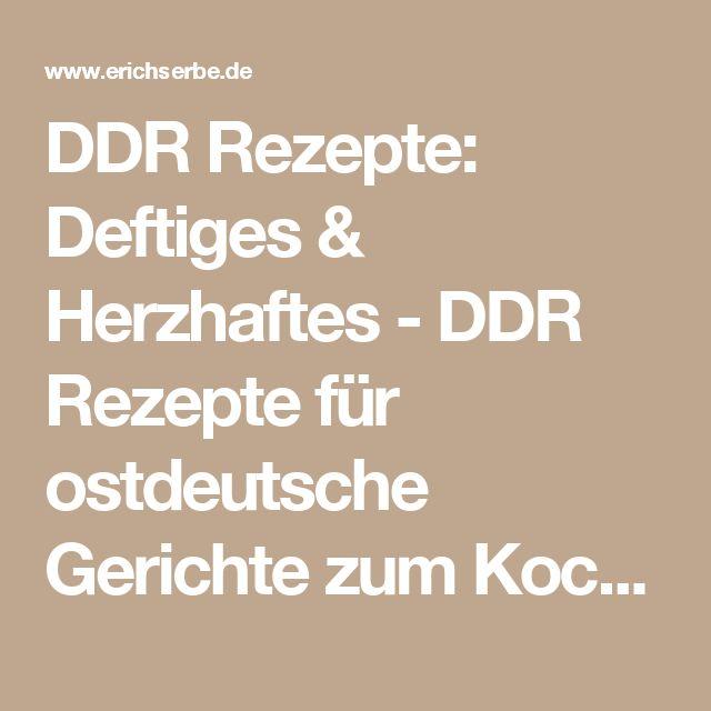 DDR Rezepte: Deftiges & Herzhaftes - DDR Rezepte für ostdeutsche Gerichte zum Kochen, Backen, Trinken & alles über ostdeutsche Küche   Erichs kulinarisches Erbe